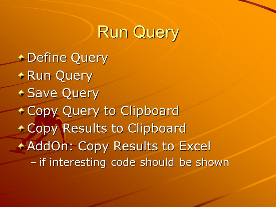 Run Query Define Query Run Query Save Query Copy Query to Clipboard Copy Results to Clipboard AddOn: Copy Results to Excel –if interesting code should be shown