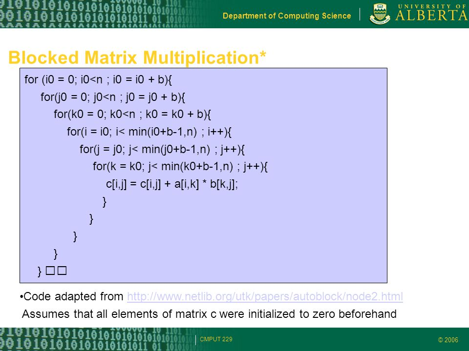 © 2006 Department of Computing Science CMPUT 229 Blocked Matrix Multiplication* for (i0 = 0; i0<n ; i0 = i0 + b){ for(j0 = 0; j0<n ; j0 = j0 + b){ for(k0 = 0; k0<n ; k0 = k0 + b){ for(i = i0; i< min(i0+b-1,n) ; i++){ for(j = j0; j< min(j0+b-1,n) ; j++){ for(k = k0; j< min(k0+b-1,n) ; j++){ c[i,j] = c[i,j] + a[i,k] * b[k,j]; } Code adapted from http://www.netlib.org/utk/papers/autoblock/node2.htmlhttp://www.netlib.org/utk/papers/autoblock/node2.html Assumes that all elements of matrix c were initialized to zero beforehand