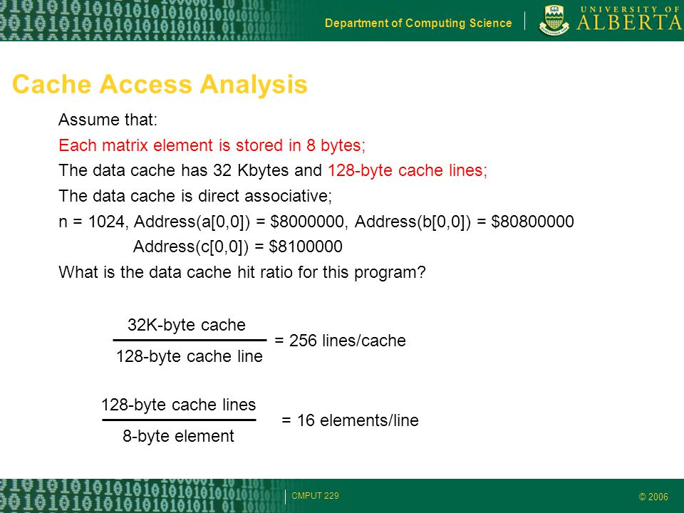 © 2006 Department of Computing Science CMPUT 229 Cache Access Analysis Assume that: Each matrix element is stored in 8 bytes; The data cache has 32 Kb