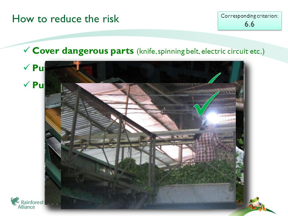 Cover dangerous parts (knife, spinning belt, electric circuit etc.) Put handrails at high places Putting warning signs and yellow paints How to reduce the risk Corresponding criterion: 6.6 Corresponding criterion: 6.6