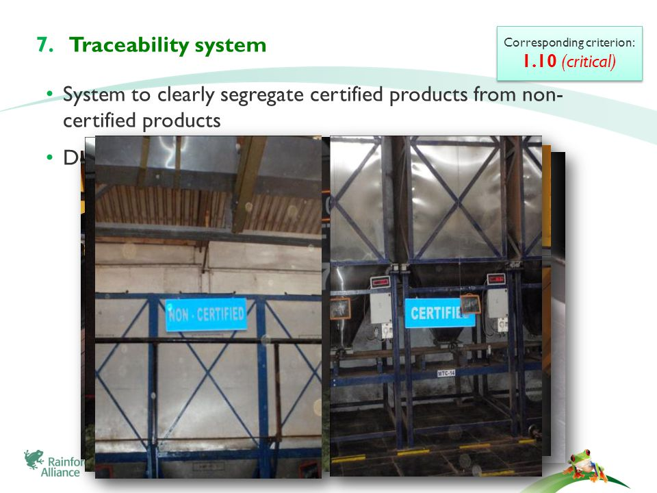System to clearly segregate certified products from non- certified products Document all the transactions Corresponding criterion: 1.10 (critical) Corresponding criterion: 1.10 (critical) 7.Traceability system