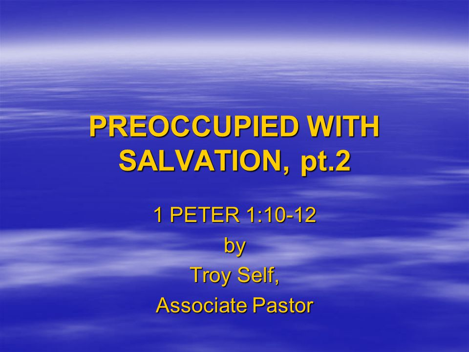 PREOCCUPIED WITH SALVATION, pt.2 1 PETER 1:10-12 by Troy Self, Associate Pastor