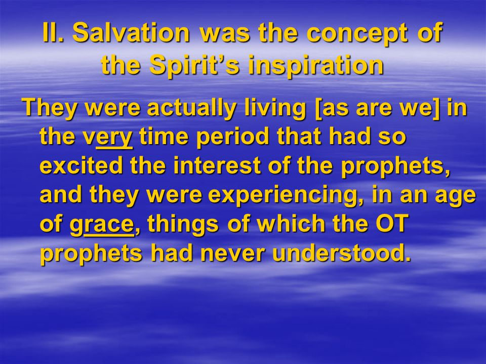 They were actually living [as are we] in the very time period that had so excited the interest of the prophets, and they were experiencing, in an age of grace, things of which the OT prophets had never understood.