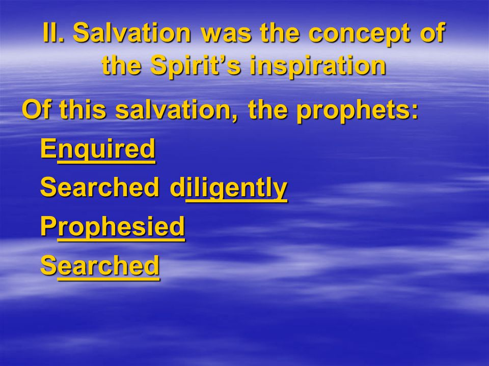 Of this salvation, the prophets: Enquired Searched diligently Prophesied Searched II.