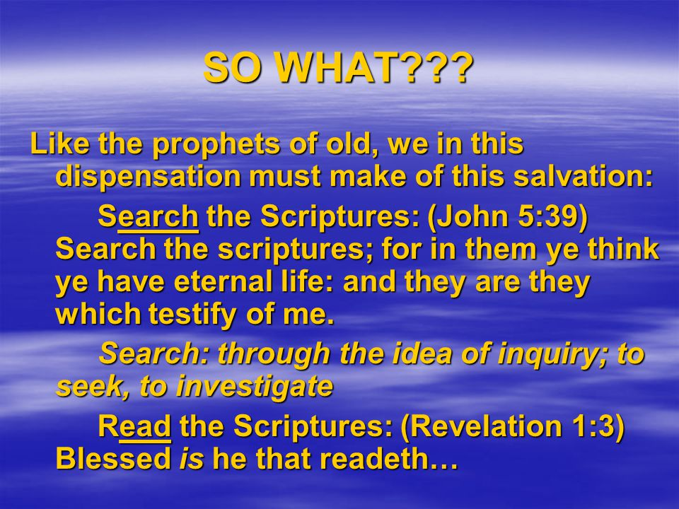 SO WHAT??? Like the prophets of old, we in this dispensation must make of this salvation: Search the Scriptures: (John 5:39) Search the scriptures; fo
