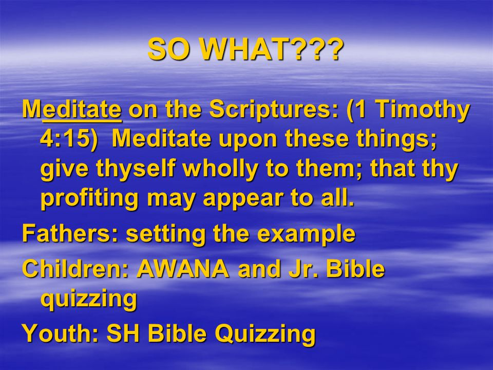 SO WHAT??? Meditate on the Scriptures: (1 Timothy 4:15) Meditate upon these things; give thyself wholly to them; that thy profiting may appear to all.