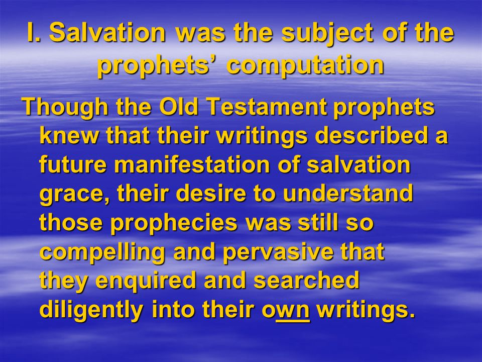 Though the Old Testament prophets knew that their writings described a future manifestation of salvation grace, their desire to understand those proph