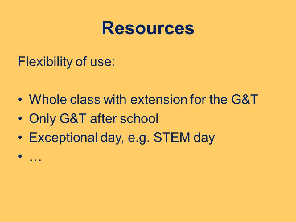 Resources Flexibility of use: Whole class with extension for the G&T Only G&T after school Exceptional day, e.g. STEM day …