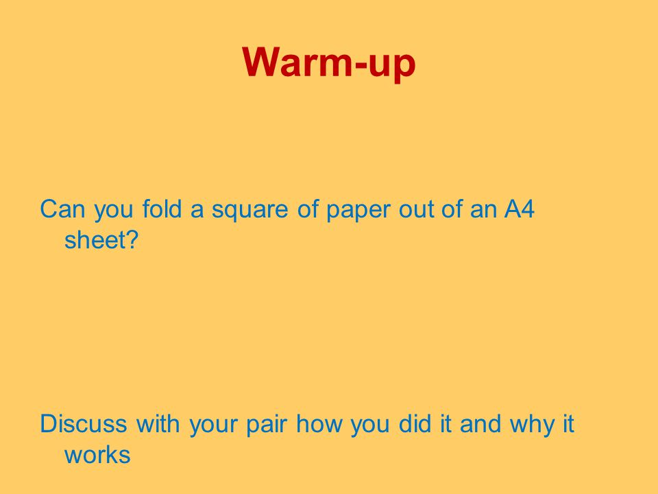Warm-up Can you fold a square of paper out of an A4 sheet? Discuss with your pair how you did it and why it works