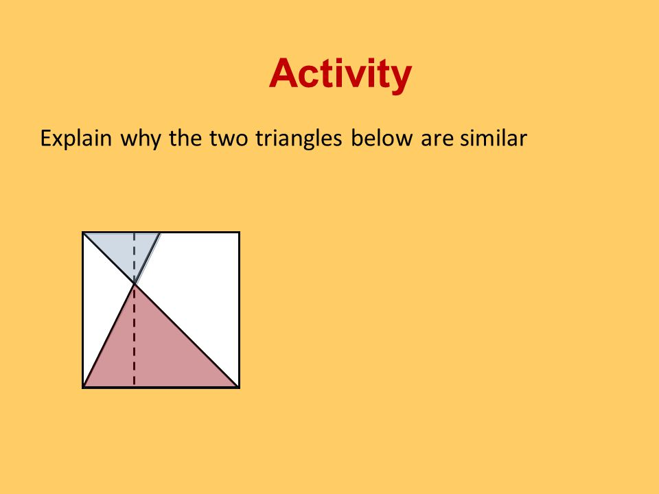 Explain why the two triangles below are similar Activity