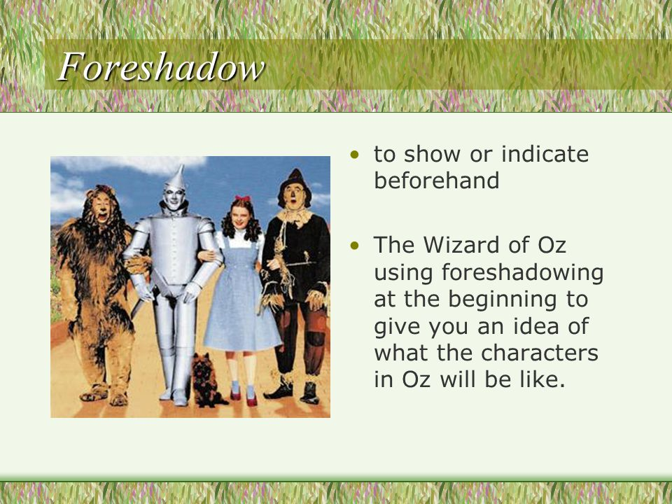 Foreshadow to show or indicate beforehand The Wizard of Oz using foreshadowing at the beginning to give you an idea of what the characters in Oz will be like.