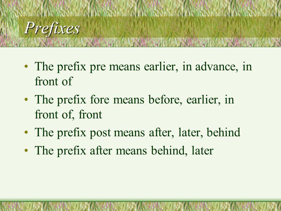 Prefixes The prefix pre means earlier, in advance, in front of The prefix fore means before, earlier, in front of, front The prefix post means after, later, behind The prefix after means behind, later