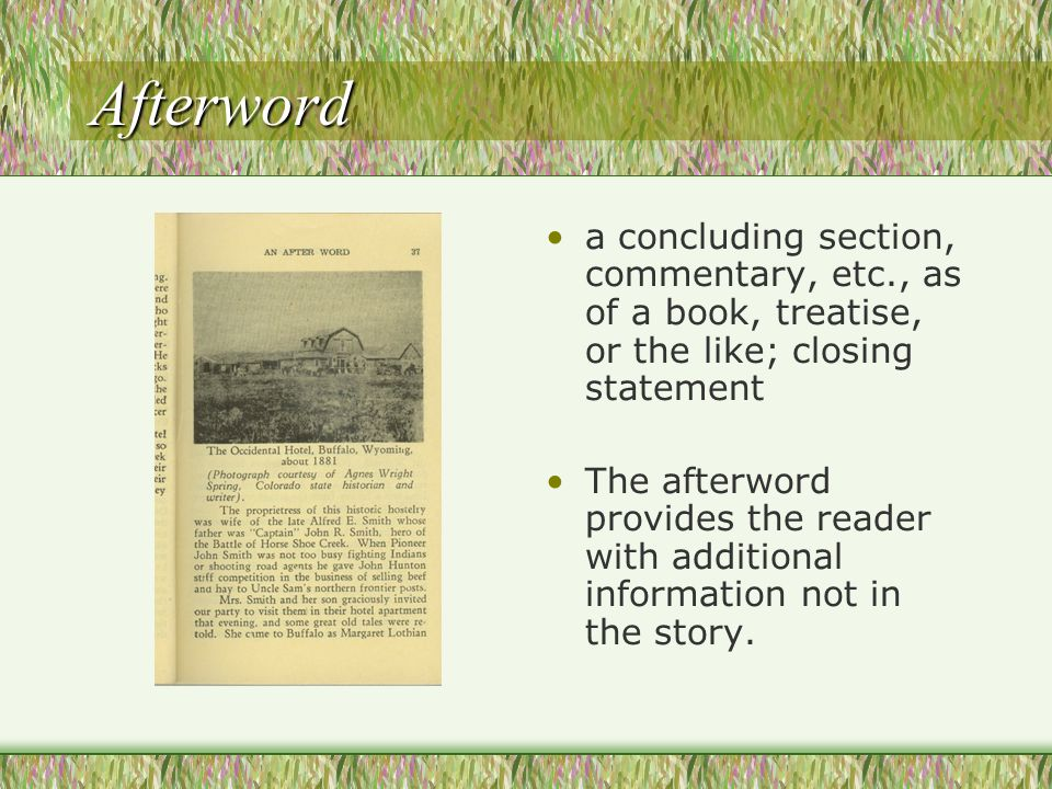 Afterword a concluding section, commentary, etc., as of a book, treatise, or the like; closing statement The afterword provides the reader with additional information not in the story.