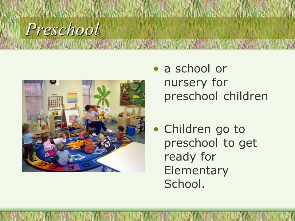 Preschool a school or nursery for preschool children Children go to preschool to get ready for Elementary School.