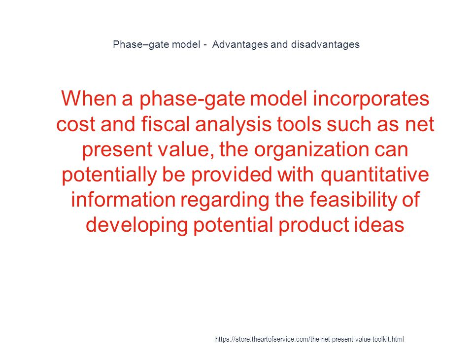 Phase–gate model - Advantages and disadvantages 1 When a phase-gate model incorporates cost and fiscal analysis tools such as net present value, the organization can potentially be provided with quantitative information regarding the feasibility of developing potential product ideas https://store.theartofservice.com/the-net-present-value-toolkit.html