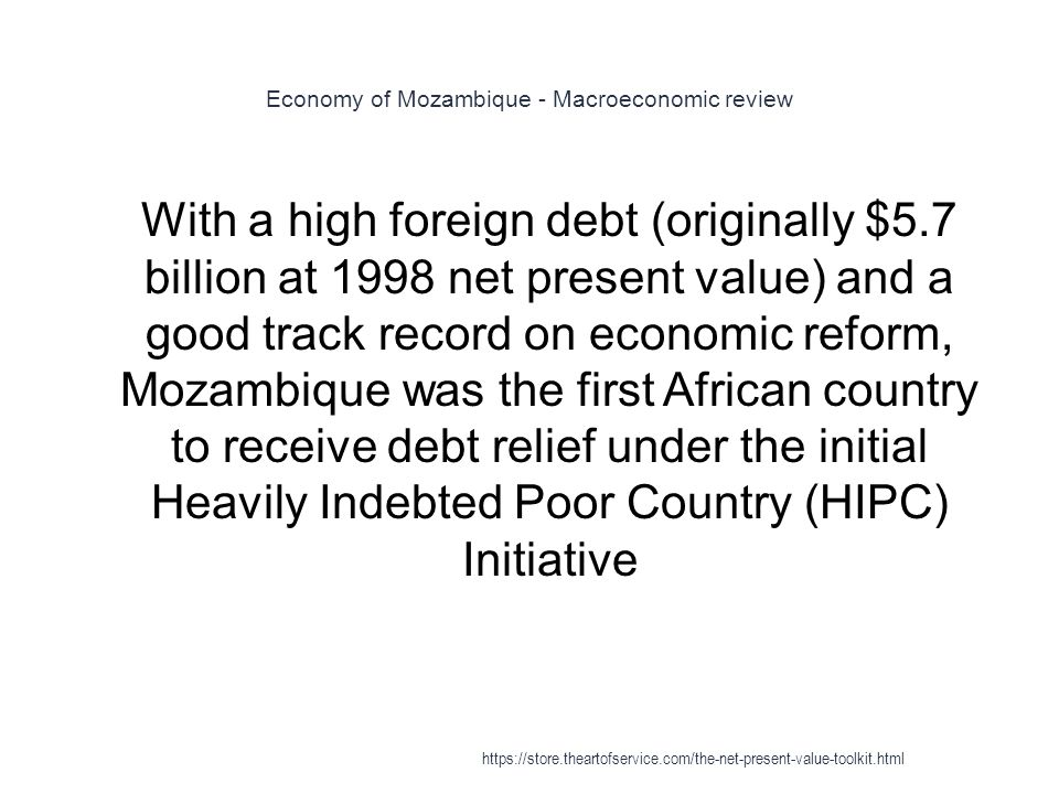 Economy of Mozambique - Macroeconomic review 1 With a high foreign debt (originally $5.7 billion at 1998 net present value) and a good track record on economic reform, Mozambique was the first African country to receive debt relief under the initial Heavily Indebted Poor Country (HIPC) Initiative https://store.theartofservice.com/the-net-present-value-toolkit.html
