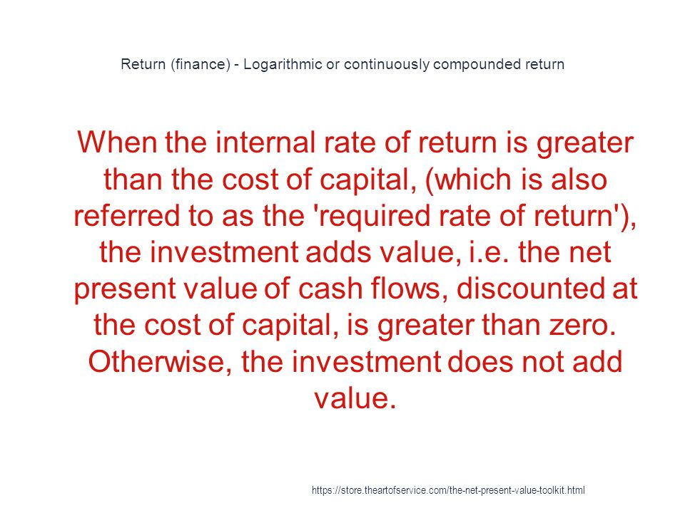 Return (finance) - Logarithmic or continuously compounded return 1 When the internal rate of return is greater than the cost of capital, (which is als