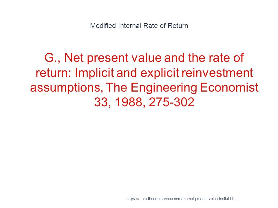 Modified Internal Rate of Return 1 G., Net present value and the rate of return: Implicit and explicit reinvestment assumptions, The Engineering Economist 33, 1988, 275-302 https://store.theartofservice.com/the-net-present-value-toolkit.html