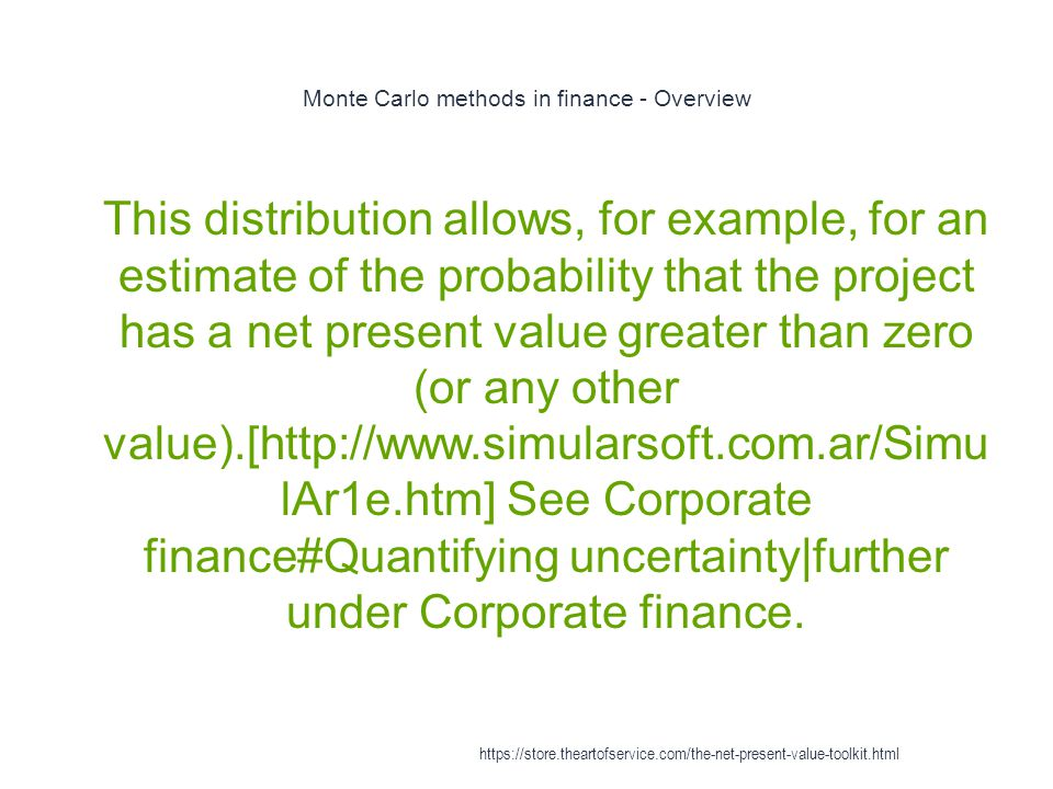 Monte Carlo methods in finance - Overview 1 This distribution allows, for example, for an estimate of the probability that the project has a net present value greater than zero (or any other value).[http://www.simularsoft.com.ar/Simu lAr1e.htm] See Corporate finance#Quantifying uncertainty|further under Corporate finance.