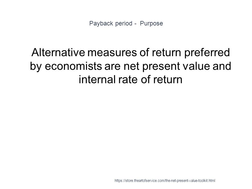 Payback period - Purpose 1 Alternative measures of return preferred by economists are net present value and internal rate of return https://store.theartofservice.com/the-net-present-value-toolkit.html