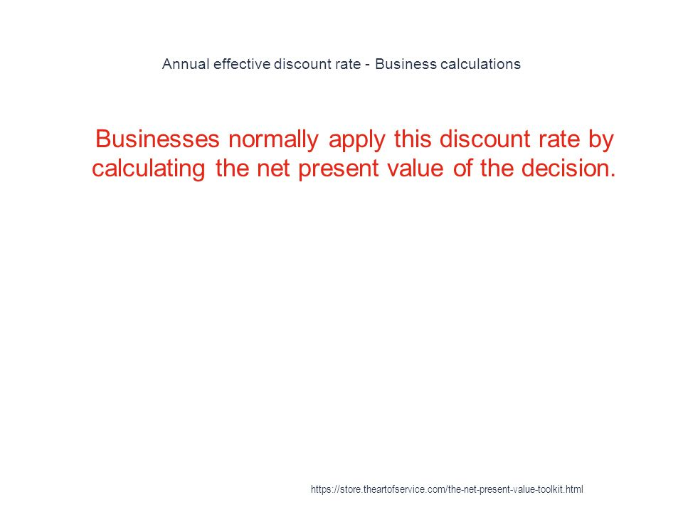 Annual effective discount rate - Business calculations 1 Businesses normally apply this discount rate by calculating the net present value of the decision.