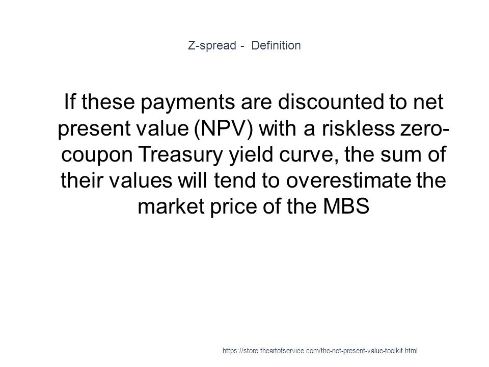 Z-spread - Definition 1 If these payments are discounted to net present value (NPV) with a riskless zero- coupon Treasury yield curve, the sum of their values will tend to overestimate the market price of the MBS https://store.theartofservice.com/the-net-present-value-toolkit.html