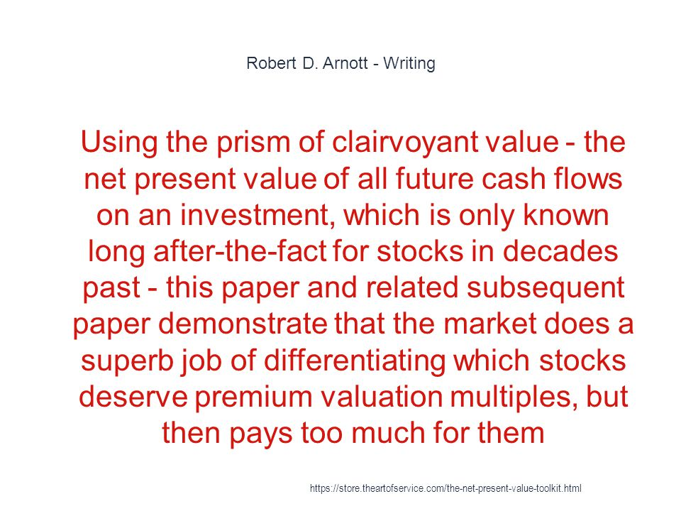 Robert D. Arnott - Writing 1 Using the prism of clairvoyant value - the net present value of all future cash flows on an investment, which is only kno