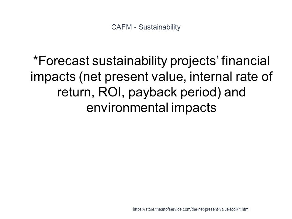 CAFM - Sustainability 1 *Forecast sustainability projects' financial impacts (net present value, internal rate of return, ROI, payback period) and environmental impacts https://store.theartofservice.com/the-net-present-value-toolkit.html