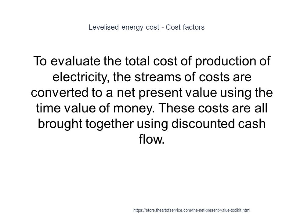 Levelised energy cost - Cost factors 1 To evaluate the total cost of production of electricity, the streams of costs are converted to a net present va