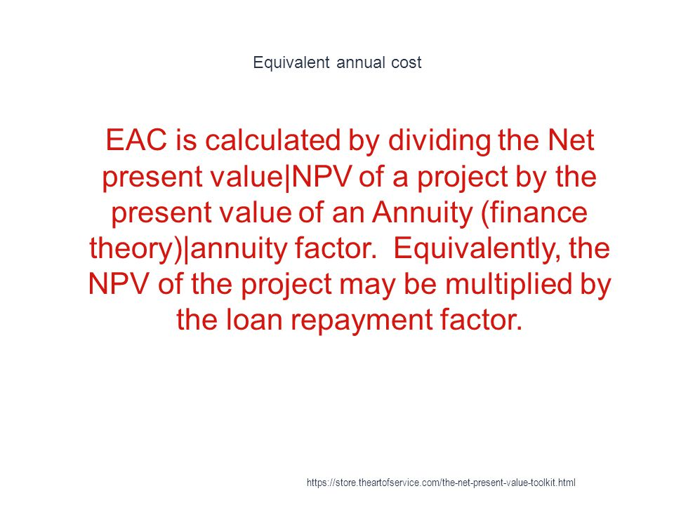 Equivalent annual cost 1 EAC is calculated by dividing the Net present value|NPV of a project by the present value of an Annuity (finance theory)|annuity factor.