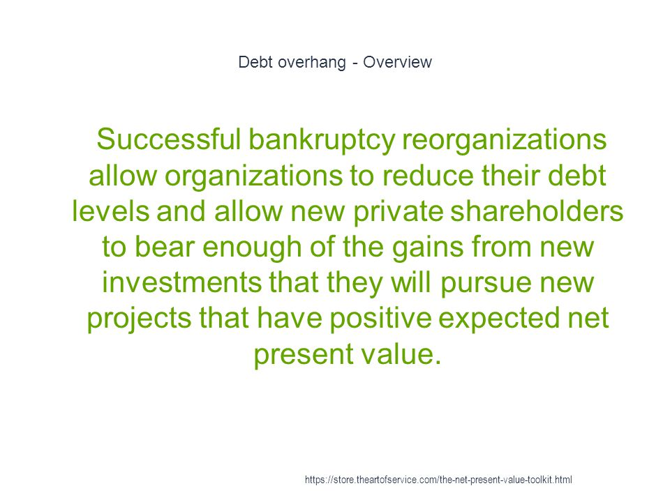 Debt overhang - Overview 1 Successful bankruptcy reorganizations allow organizations to reduce their debt levels and allow new private shareholders to bear enough of the gains from new investments that they will pursue new projects that have positive expected net present value.