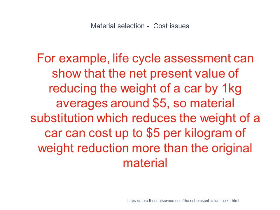 Material selection - Cost issues 1 For example, life cycle assessment can show that the net present value of reducing the weight of a car by 1kg averages around $5, so material substitution which reduces the weight of a car can cost up to $5 per kilogram of weight reduction more than the original material https://store.theartofservice.com/the-net-present-value-toolkit.html