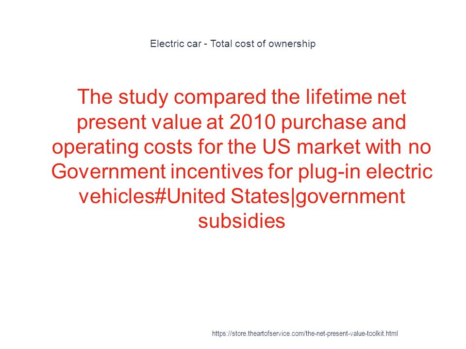 Electric car - Total cost of ownership 1 The study compared the lifetime net present value at 2010 purchase and operating costs for the US market with no Government incentives for plug-in electric vehicles#United States|government subsidies https://store.theartofservice.com/the-net-present-value-toolkit.html