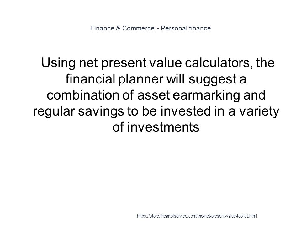 Finance & Commerce - Personal finance 1 Using net present value calculators, the financial planner will suggest a combination of asset earmarking and regular savings to be invested in a variety of investments https://store.theartofservice.com/the-net-present-value-toolkit.html