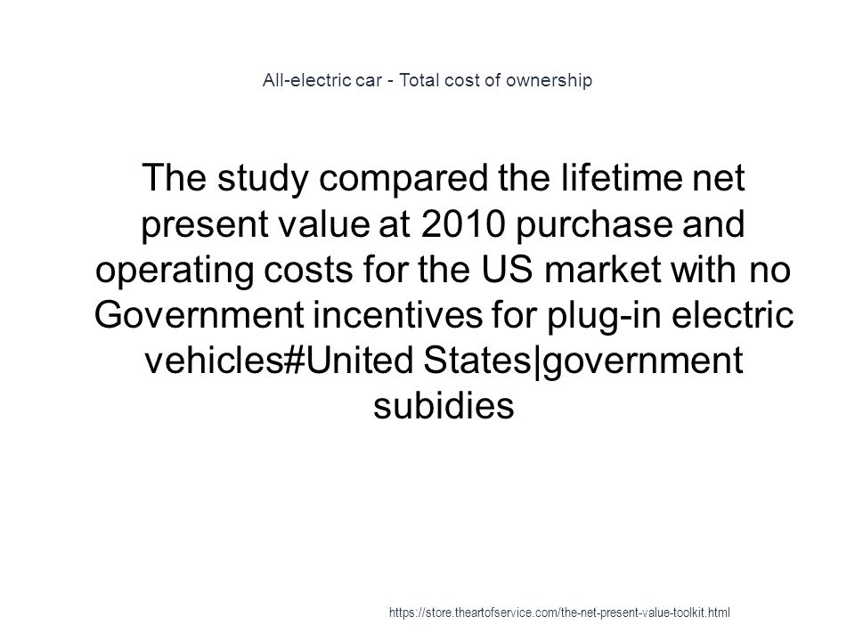 All-electric car - Total cost of ownership 1 The study compared the lifetime net present value at 2010 purchase and operating costs for the US market with no Government incentives for plug-in electric vehicles#United States|government subidies https://store.theartofservice.com/the-net-present-value-toolkit.html
