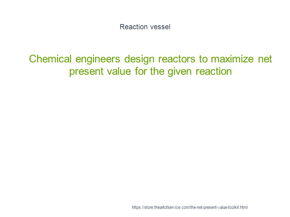 Reaction vessel 1 Chemical engineers design reactors to maximize net present value for the given reaction https://store.theartofservice.com/the-net-present-value-toolkit.html