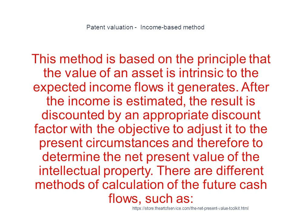 Patent valuation - Income-based method 1 This method is based on the principle that the value of an asset is intrinsic to the expected income flows it generates.