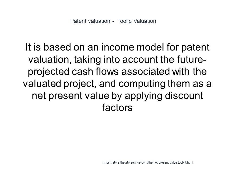 Patent valuation - Toolip Valuation 1 It is based on an income model for patent valuation, taking into account the future- projected cash flows associated with the valuated project, and computing them as a net present value by applying discount factors https://store.theartofservice.com/the-net-present-value-toolkit.html