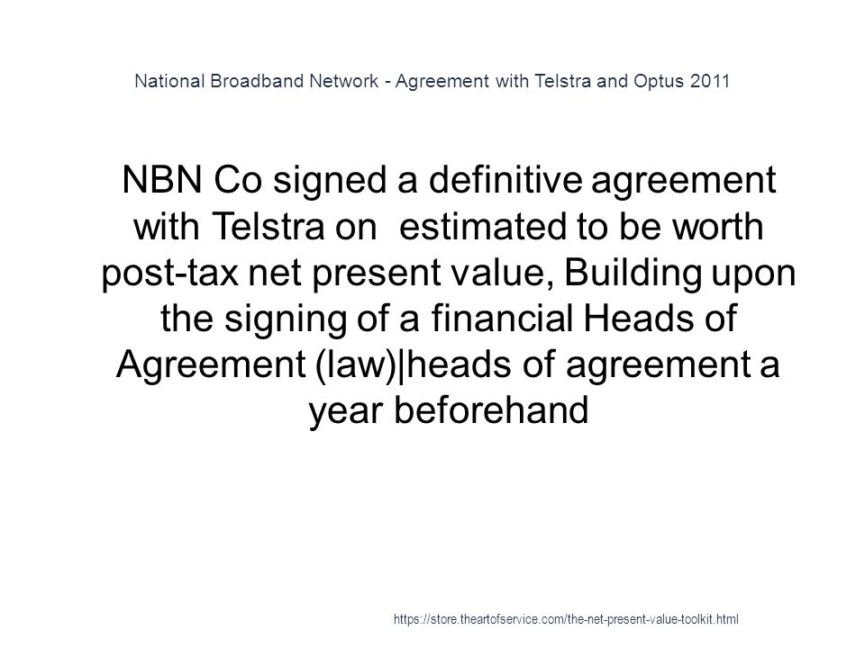 National Broadband Network - Agreement with Telstra and Optus 2011 1 NBN Co signed a definitive agreement with Telstra on estimated to be worth post-tax net present value, Building upon the signing of a financial Heads of Agreement (law)|heads of agreement a year beforehand https://store.theartofservice.com/the-net-present-value-toolkit.html