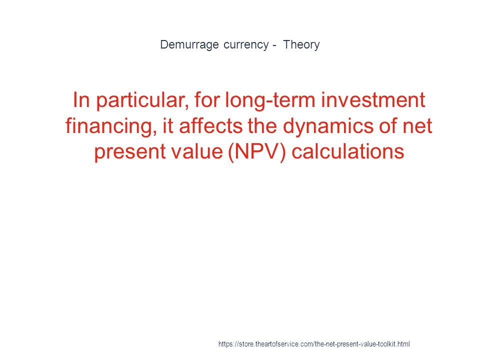 Demurrage currency - Theory 1 In particular, for long-term investment financing, it affects the dynamics of net present value (NPV) calculations https://store.theartofservice.com/the-net-present-value-toolkit.html