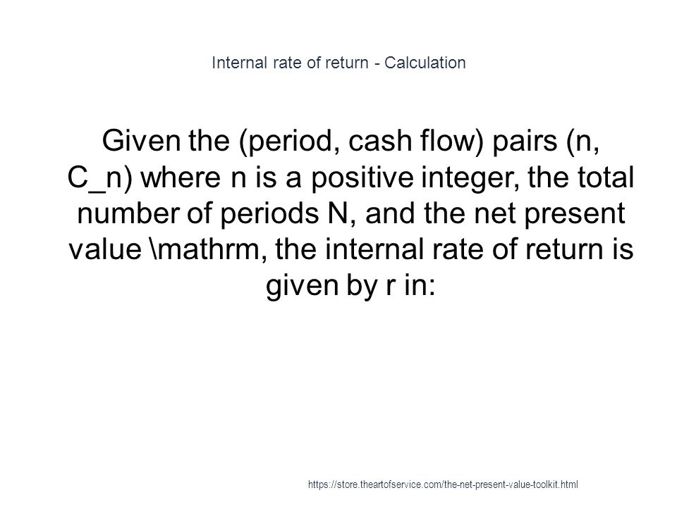 Internal rate of return - Calculation 1 Given the (period, cash flow) pairs (n, C_n) where n is a positive integer, the total number of periods N, and the net present value \mathrm, the internal rate of return is given by r in: https://store.theartofservice.com/the-net-present-value-toolkit.html