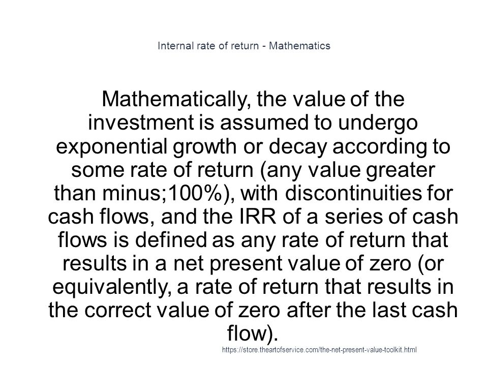 Internal rate of return - Mathematics 1 Mathematically, the value of the investment is assumed to undergo exponential growth or decay according to some rate of return (any value greater than minus;100%), with discontinuities for cash flows, and the IRR of a series of cash flows is defined as any rate of return that results in a net present value of zero (or equivalently, a rate of return that results in the correct value of zero after the last cash flow).