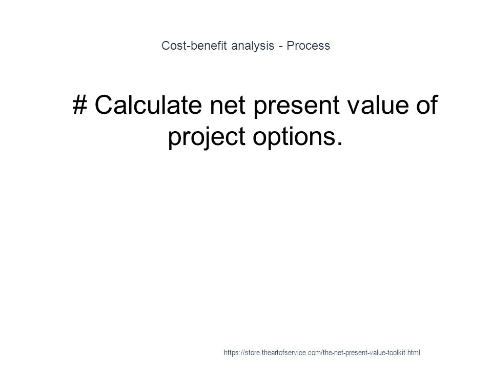 Cost-benefit analysis - Process 1 # Calculate net present value of project options.