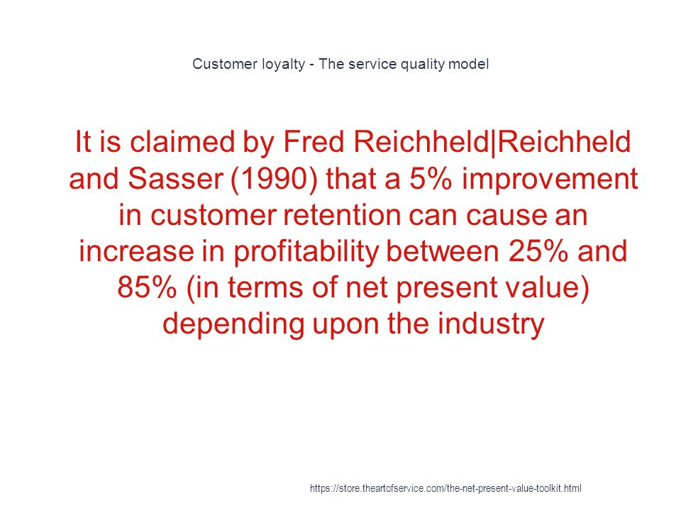 Customer loyalty - The service quality model 1 It is claimed by Fred Reichheld|Reichheld and Sasser (1990) that a 5% improvement in customer retention can cause an increase in profitability between 25% and 85% (in terms of net present value) depending upon the industry https://store.theartofservice.com/the-net-present-value-toolkit.html