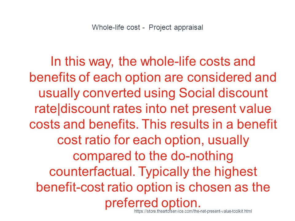 Whole-life cost - Project appraisal 1 In this way, the whole-life costs and benefits of each option are considered and usually converted using Social discount rate|discount rates into net present value costs and benefits.