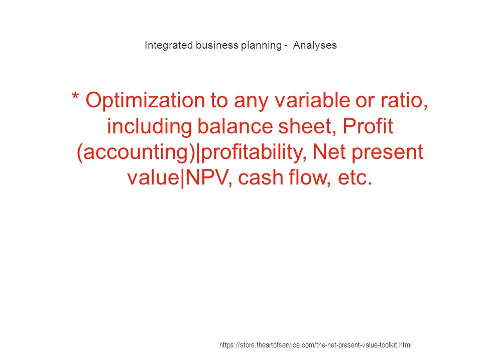 Integrated business planning - Analyses 1 * Optimization to any variable or ratio, including balance sheet, Profit (accounting)|profitability, Net present value|NPV, cash flow, etc.