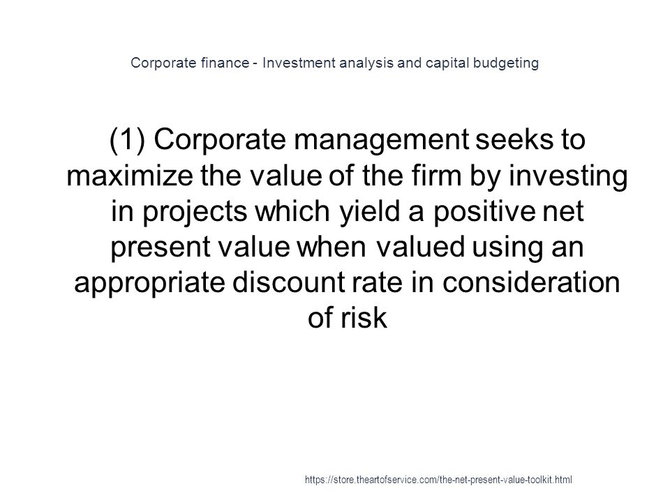 Corporate finance - Investment analysis and capital budgeting 1 (1) Corporate management seeks to maximize the value of the firm by investing in projects which yield a positive net present value when valued using an appropriate discount rate in consideration of risk https://store.theartofservice.com/the-net-present-value-toolkit.html