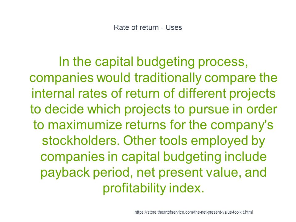 Rate of return - Uses 1 In the capital budgeting process, companies would traditionally compare the internal rates of return of different projects to