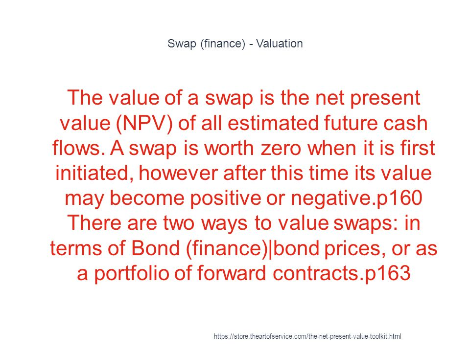 Swap (finance) - Valuation 1 The value of a swap is the net present value (NPV) of all estimated future cash flows.