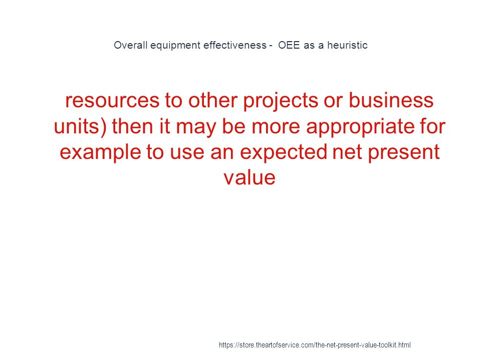Overall equipment effectiveness - OEE as a heuristic 1 resources to other projects or business units) then it may be more appropriate for example to use an expected net present value https://store.theartofservice.com/the-net-present-value-toolkit.html
